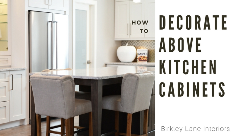 Decorating Above Kitchen Cabinets 10 ways to decorate above kitchen cabinets | birkley lane interiors